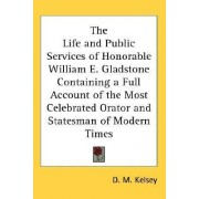 The Life and Public Services of Honorable William E. Gladstone Containing a Full Account of the Most Celebrated Orator and Statesman of Modern Times by D. M. Kelsey