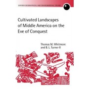 Cultivated Landscapes of Middle America on the Eve of Conquest by Thomas M. Whitmore