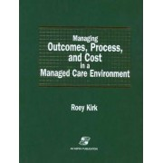 Managing Outcomes, Process, and Cost in a Managed Care Environment by Roey Kirk
