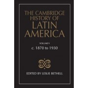 The Cambridge History of Latin America: C.1870 to 1930 v.5 by Leslie Bethell