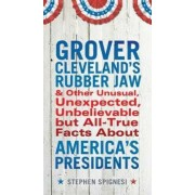 Grover Cleveland's Rubber Jaw and Other Unusual, Unexpected, Unbelievable But All-True Facts about America's Presidents by Stephen Spignesi