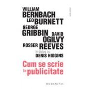 Cum se scrie în publicitate.William Bernbach, Leo Burnett, George Gribbin, David Ogilvy, Rosser Reeves în dialog cu Denis Higgins