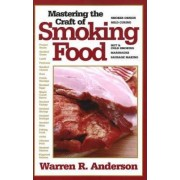 Mastering the Craft of Smoking Food by Warren R. Anderson