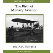 The Birth of Military Aviation: Britain, 1903-1914 by Hugh Driver