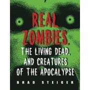 Real Zombies, The Living Dead And Creatures Of The Apocalypse by Brad Steiger