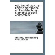 Outlines of Logic; An English Translation of Trendelenburg's Elementa Logices Aristoteleae by Aristotle