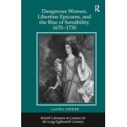 Dangerous Women, Libertine Epicures, and the Rise of Sensibility, 1670-1730 by Laura Linker