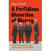 A Perfidious Distortion of History: the Versailles Peace Treaty and the success of the Nazis by Jurgen Tampke