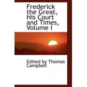 Frederick the Great, His Court and Times, Volume I by Edited By Thomas Campbell