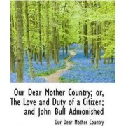 Our Dear Mother Country; Or, the Love and Duty of a Citizen; And John Bull Admonished by Our Dear Mother Country