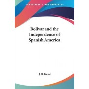Bolivar and the Independence of Spanish America by J B Trend