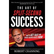 The Art of Split-Second Success: How to Act Fast and Create Positive Results Now!