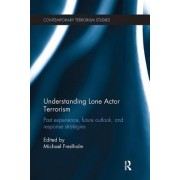 Understanding Lone Actor Terrorism: Past Experience, Future Outlook, and Response Strategies