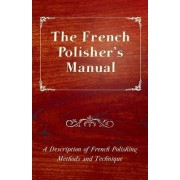 The French Polisher's Manual - A Description of French Polishing Methods and Technique by Anon