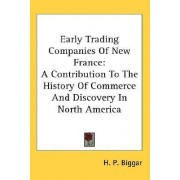 Early Trading Companies of New France by H P Biggar