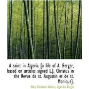 A Saint in Algeria [A Life of A. Berger, Based on Articles Signed L.J. Christus in the Revue de St. by Mary Elizabeth Herbert
