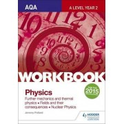 AQA A-Level Year 2 Physics Workbook: Further Mechanics and Thermal Physics; Fields and Their Consequences; Nuclear Physics: Sections 6-8 by Jeremy Pollard
