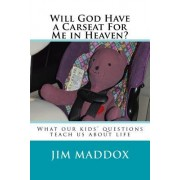 Will God Have a Carseat for Me in Heaven?: What Our Children's Questions Teach Us about Life