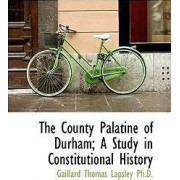 The County Palatine of Durham; A Study in Constitutional History by Gaillard Thomas Lapsley