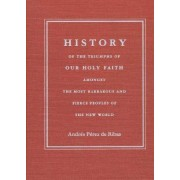 History of the Triumphs of Our Holy Faith Amongst the Most Barbarous and Fierce Peoples of the New World by Andres Perez De Ribas