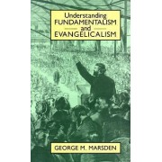 Understanding Fundamentalism and Evangelicalism by George M. Marsden