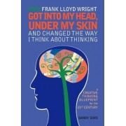 How Frank Lloyd Wright Got Into My Head, Under My Skin and Changed the Way I Think about Thinking by Sandy Sims