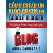 Como Crear Un Blog Gratis En Google Blogger: Guia Visual de Blogger En Espanol Para Crear Tu Propio Blog de Forma Sencilla, Paso a Paso.