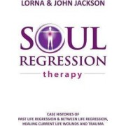 Soul Regression Therapy - Past Life Regression and Between Life Regression, Healing Current Life Wounds and Trauma by Lorna Jackson