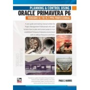 Planning and Control Using Oracle Primavera P6 Versions 8.1 to 15.1 PPM Professional 2015 by Paul E. Harris