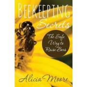Beekeeping Secrets the Safe Way to Raise Bees by Alicia Moore
