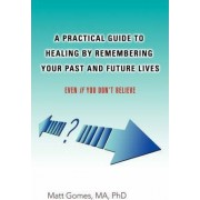 A Practical Guide to Healing by Remembering Your Past and Future Lives by Matt Gomes