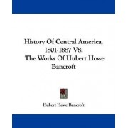 History of Central America, 1801-1887 V8 by Hubert Howe Bancroft
