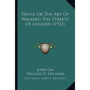 Trivia or the Art of Walking the Streets of London (1922) Trivia or the Art of Walking the Streets of London (1922) by John Gay