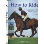 How To Ride - A Complete Professionnal Riding Course - From Getting Started To Achieving Excellence