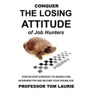 Conquer the Losing Attitude of Job Hunters: Step-By-Step Strategy to Search For, Interview for and Secure Your Dream Job