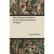 Shoe Design and Fashion - or The American Footware Designer by Louis Kessler