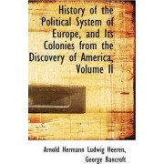 History of the Political System of Europe, and Its Colonies from the Discovery of America, Volume II by Arnold Hermann Lu Heeren