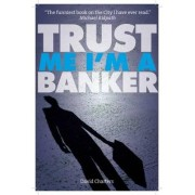 Trust Me, I'm a Banker by David Charters