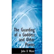 The Guarding of a Goddess and Other Poems by John D Ware
