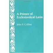A Primer of Ecclesiastical Latin by John F. Collins