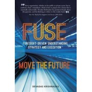 Fuse: Foresight-Driven Understanding, Strategy and Execution: Move the Future 2015 by Devadas Krishnadas