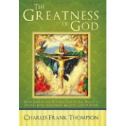 The Greatness of God: How God Is the Foundation of All Reality, Truth, Love, Goodness, Beauty, and Purpose