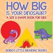 How Big Is Your Dinosaur? a Size & Shape Book for Kids by Bobo's Little Brainiac Books