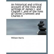 An Historical and Critical Account of the Lives and Writings of James I. and Charles I. and of the L by Professor of Politics William Harris