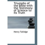 Triumphs of the Bible with the Testimony of Science to Its Truth by Henry Tullidge