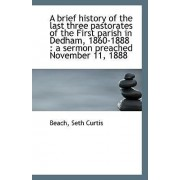 A Brief History of the Last Three Pastorates of the First Parish in Dedham, 1860-1888 by Beach Seth Curtis