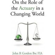 On the Role of the Actuary in a Changing World by John R. Gordon