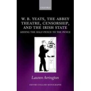 W.B. Yeats, the Abbey Theatre, Censorship, and the Irish State by Lauren Arrington