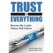 Trust is Everything: Become the Leader Others Will Follow by Aneil K Mishra