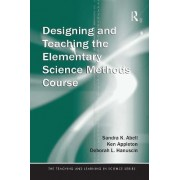 Designing and Teaching the Elementary Science Methods Course by Sandra K. Abell